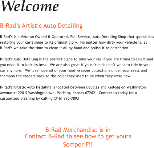 Welcome B-Rad's Artistic Auto Detailing B-Rad's is a Veteran Owned & Operated, Full Service, Auto Detailing Shop that specializes restoring your car's shine to its original glory.  No matter how dirty your vehicle is, at     B-Rad's we take the time to clean it all by hand and polish it to perfection.    B-Rad's Auto Detailing is the perfect place to take your car if you are trying to sell it and you need it to look its best.  We are also great if your friends don't want to ride in your car anymore.  We'll remove all of your food wrapper collections under your seats and shampoo the carpets back to the color they used to be when they were new.   B-Rad's Artistic Auto Detailing is located between Douglas and Kellogg on Washington Avenue at 220 S Washington Ave, Wichita, Kansas 67202.  Contact us today for a customized cleaning by calling (316) 990-7893    B-Rad Merchandise is in Contact B-Rad to see how to get yours Semper Fi!